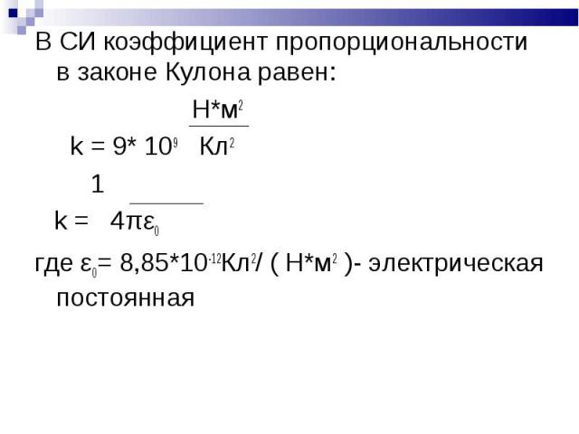 В СИ коэффициент пропорциональности в законе Кулона равен: В СИ коэффициент пропорциональности в законе Кулона равен: Н*м2 k = 9* 109 Кл2 1 k = 4πε0 где ε0= 8,85*10-12Кл2/ ( Н*м2 )- электрическая постоянная