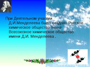При Деятельном участии Д.И.Менделеева было создано Русское химическое общество /