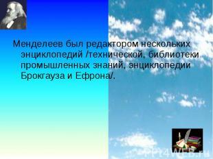 Менделеев был редактором нескольких энциклопедий /технической, библиотеки промыш