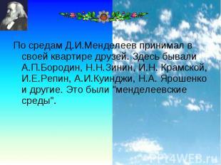 По средам Д.И.Менделеев принимал в своей квартире друзей. Здесь бывали А.П.Бород
