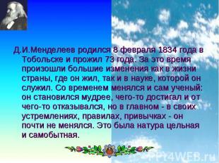 Д.И.Менделеев родился 8 февраля 1834 года в Тобольске и прожил 73 года. За это в