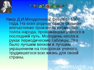 Умер Д.И.Менделеев 2 февраля 1907 года. На всех родных самое сильное впечатление