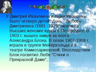 У Дмитрия Ивановича и Анны Ивановны было четверо детей. Дочь - Любовь Дмитриевна
