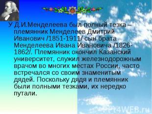 У Д.И.Менделеева был полный тезка – племянник Менделеев Дмитрий Иванович /1851-1