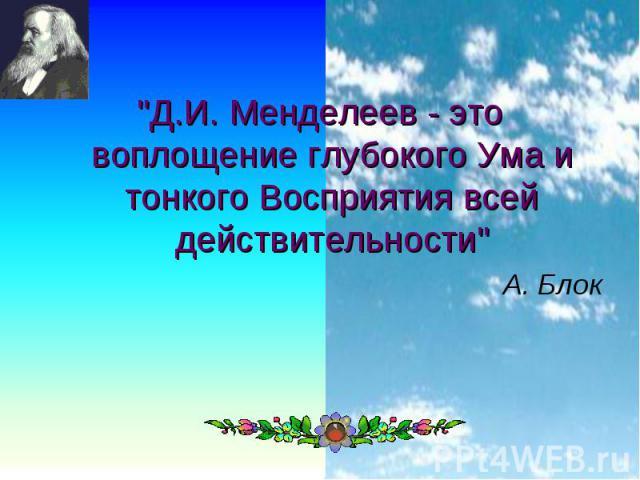 """""""Д.И. Менделеев - это воплощение глубокого Ума и тонкого Восприятия всей действительности"""" А. Блок"""