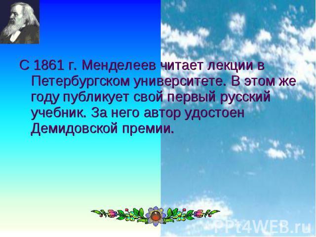 С 1861 г. Менделеев читает лекции в Петербургском университете. В этом же году публикует свой первый русский учебник. За него автор удостоен Демидовской премии. С 1861 г. Менделеев читает лекции в Петербургском университете. В этом же году публикует…