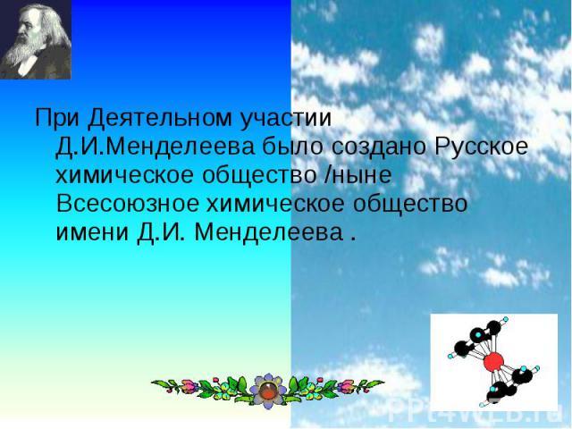 При Деятельном участии Д.И.Менделеева было создано Русское химическое общество /ныне Всесоюзное химическое общество имени Д.И. Менделеева . При Деятельном участии Д.И.Менделеева было создано Русское химическое общество /ныне Всесоюзное химическое об…