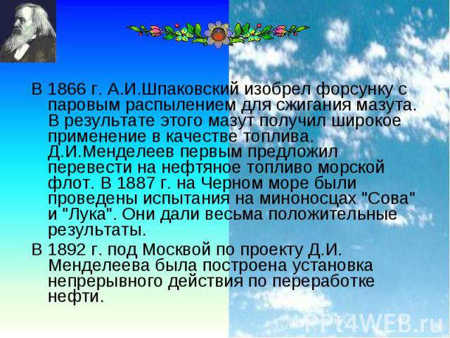 В 1866 г. А.И.Шпаковский изобрел форсунку с паровым распылением для сжигания мазута. В результате этого мазут получил широкое применение в качестве топлива. Д.И.Менделеев первым предложил перевести на нефтяное топливо морской флот. В 1887 г. на Черн…