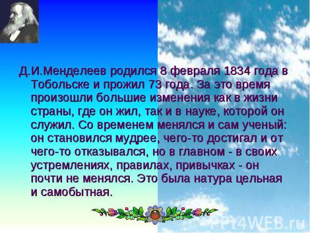 Д.И.Менделеев родился 8 февраля 1834 года в Тобольске и прожил 73 года. За это время произошли большие изменения как в жизни страны, где он жил, так и в науке, которой он служил. Со временем менялся и сам ученый: он становился мудрее, чего-то достиг…