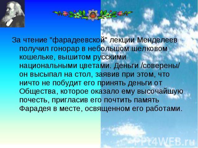 """За чтение """"фарадеевской"""" лекции Менделеев получил гонорар в небольшом шелковом кошельке, вышитом русскими национальными цветами. Деньги /соверены/ он высыпал на стол, заявив при этом, что ничто не побудит его принять деньги от Общества, ко…"""