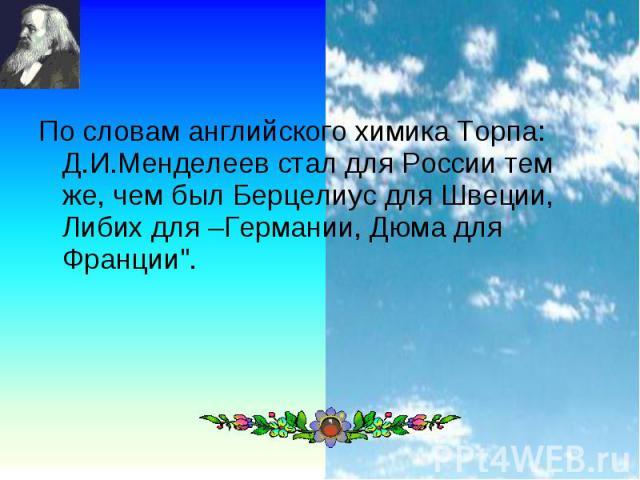 """По словам английского химика Торпа: Д.И.Менделеев стал для России тем же, чем был Берцелиус для Швеции, Либих для –Германии, Дюма для Франции"""". По словам английского химика Торпа: Д.И.Менделеев стал для России тем же, чем был Берцелиус для Швец…"""