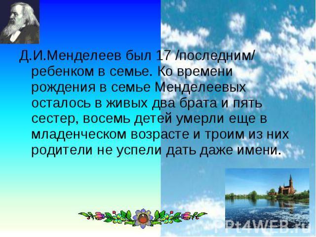 Д.И.Менделеев был 17 /последним/ ребенком в семье. Ко времени рождения в семье Менделеевых осталось в живых два брата и пять сестер, восемь детей умерли еще в младенческом возрасте и троим из них родители не успели дать даже имени.