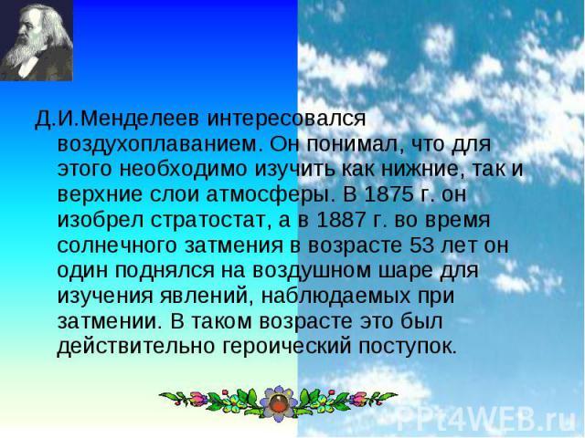 Д.И.Менделеев интересовался воздухоплаванием. Он понимал, что для этого необходимо изучить как нижние, так и верхние слои атмосферы. В 1875 г. он изобрел стратостат, а в 1887 г. во время солнечного затмения в возрасте 53 лет он один поднялся на возд…
