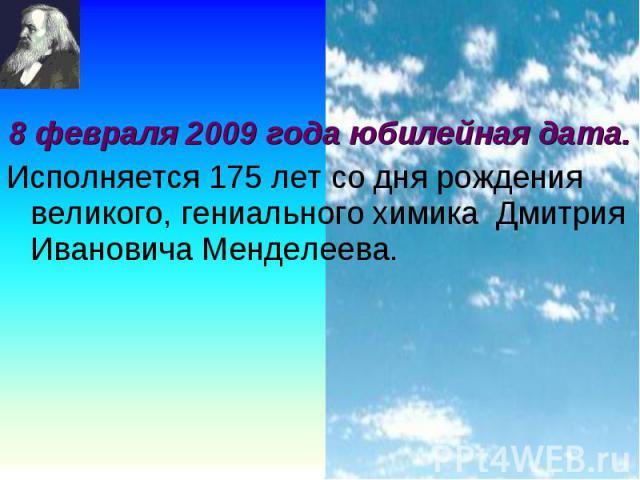 8 февраля 2009 года юбилейная дата. 8 февраля 2009 года юбилейная дата. Исполняется 175 лет со дня рождения великого, гениального химика Дмитрия Ивановича Менделеева.