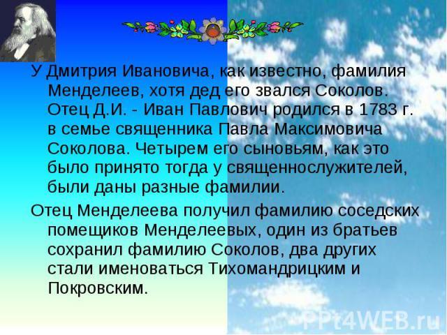 У Дмитрия Ивановича, как известно, фамилия Менделеев, хотя дед его звался Соколов. Отец Д.И. - Иван Павлович родился в 1783 г. в семье священника Павла Максимовича Соколова. Четырем его сыновьям, как это было принято тогда у священнослужителей, были…
