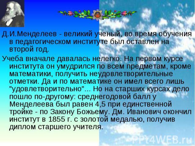 Д.И.Менделеев - великий ученый, во время обучения в педагогическом институте был оставлен на второй год. Д.И.Менделеев - великий ученый, во время обучения в педагогическом институте был оставлен на второй год. Учеба вначале давалась нелегко. На перв…