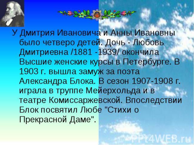 У Дмитрия Ивановича и Анны Ивановны было четверо детей. Дочь - Любовь Дмитриевна /1881 -1939/ окончила Высшие женские курсы в Петербурге. В 1903 г. вышла замуж за поэта Александра Блока. В сезон 1907-1908 г. играла в труппе Мейерхольда и в театре Ко…
