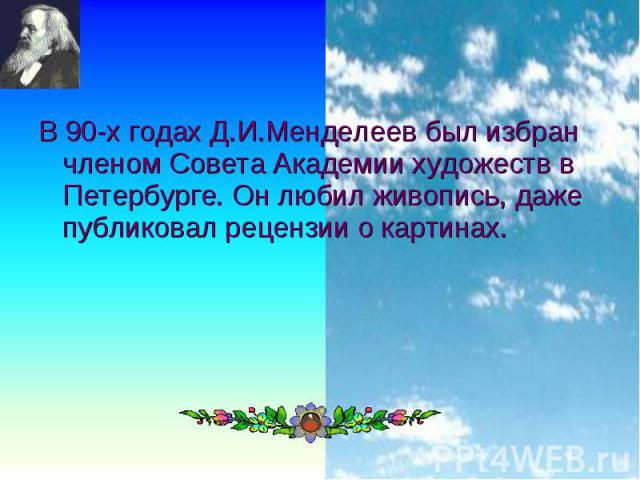 В 90-х годах Д.И.Менделеев был избран членом Совета Академии художеств в Петербурге. Он любил живопись, даже публиковал рецензии о картинах. В 90-х годах Д.И.Менделеев был избран членом Совета Академии художеств в Петербурге. Он любил живопись, даже…