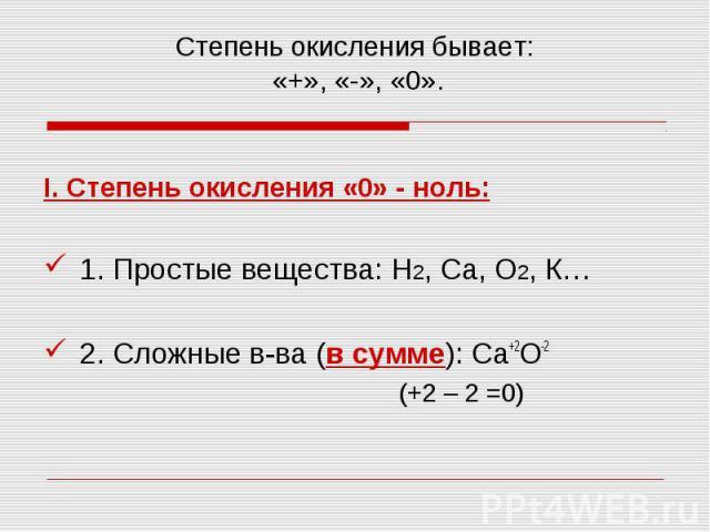 I. Степень окисления «0» - ноль: I. Степень окисления «0» - ноль: 1. Простые вещества: Н2, Са, О2, К… 2. Сложные в-ва (в сумме): Са+2О-2 (+2 – 2 =0)