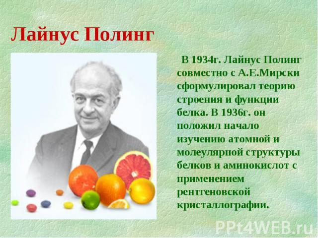 В 1934г. Лайнус Полинг совместно с А.Е.Мирски сформулировал теорию строения и функции белка. В 1936г. он положил начало изучению атомной и молеулярной структуры белков и аминокислот с применением рентгеновской кристаллографии.
