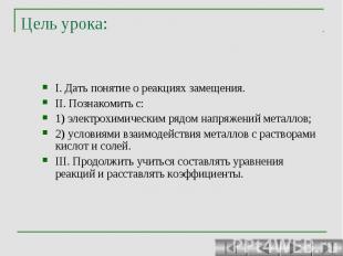 Цель урока: I. Дать понятие о реакциях замещения. II. Познакомить с: 1) электрох