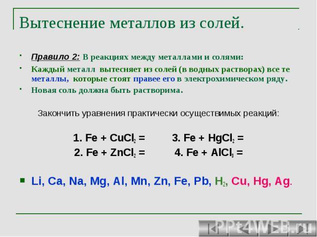 Вытеснение металлов из солей. Правило 2: В реакциях между металлами и солями: Каждый металл вытесняет из солей (в водных растворах) все те металлы, которые стоят правее его в электрохимическом ряду. Новая соль должна быть растворима. Закончить уравн…