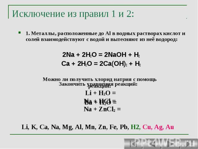 Исключение из правил 1 и 2: 1. Металлы, расположенные до Al в водных растворах кислот и солей взаимодействуют с водой и вытесняют из неё водород: 2Na + 2H2O = 2NaOH + H2 Ca + 2H2O = 2Ca(OH)2 + H2