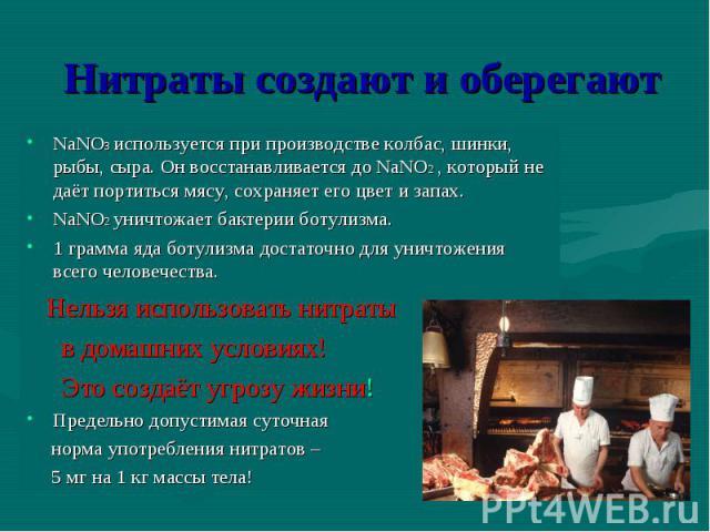 NaNO3 используется при производстве колбас, шинки, рыбы, сыра. Он восстанавливается до NaNO2 , который не даёт портиться мясу, сохраняет его цвет и запах. NaNO3 используется при производстве колбас, шинки, рыбы, сыра. Он восстанавливается до NaNO2 ,…
