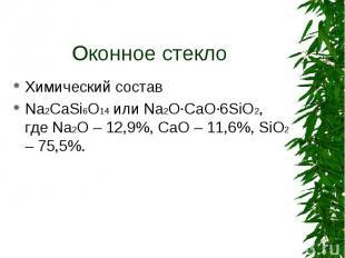 Химический состав Химический состав Na2CaSi6O14 или Na2O·CaO·6SiO2, где Na2O – 1