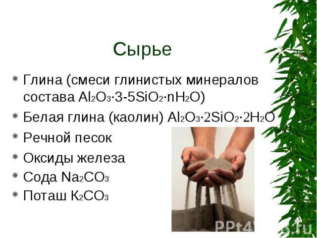 Глина (смеси глинистых минералов состава Al2O3·3-5SiO2·nH2O) Глина (смеси глинистых минералов состава Al2O3·3-5SiO2·nH2O) Белая глина (каолин) Al2O3·2SiO2·2H2O Речной песок Оксиды железа Сода Na2CO3 Поташ К2СО3