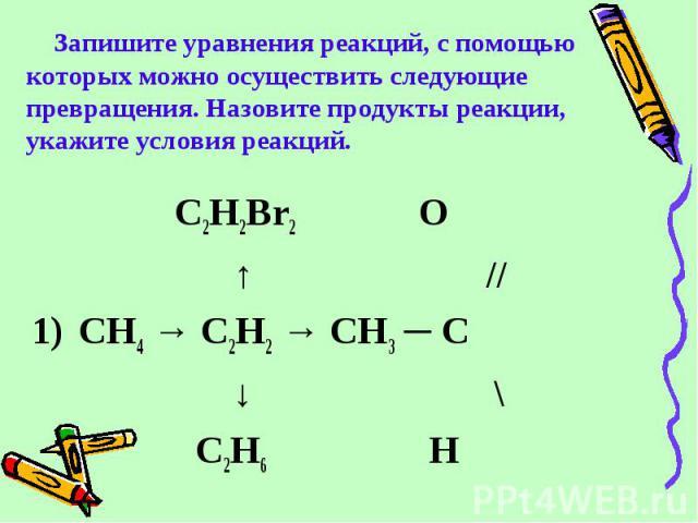 C2H2Br2 О ↑ // 1) CH4 → C2H2 → CH3 ─ C ↓ \ C2H6 H