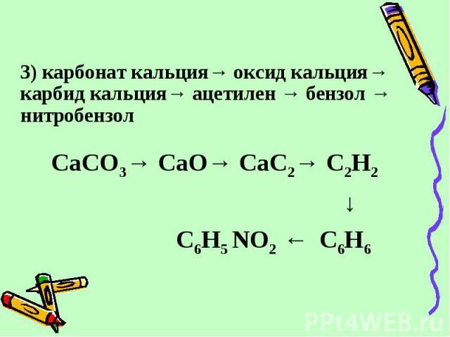 3) карбонат кальция→ оксид кальция→ карбид кальция→ ацетилен → бензол → нитробензол 3) карбонат кальция→ оксид кальция→ карбид кальция→ ацетилен → бензол → нитробензол