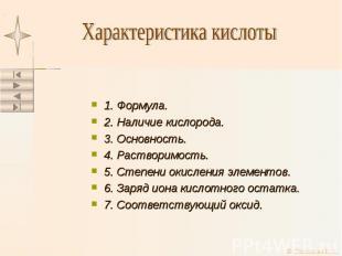 1. Формула. 2. Наличие кислорода. 3. Основность. 4. Растворимость. 5. Степени ок