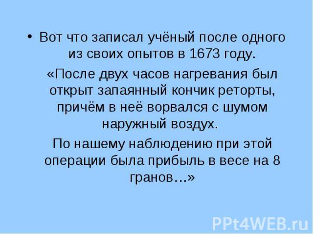 Вот что записал учёный после одного из своих опытов в 1673 году. Вот что записал учёный после одного из своих опытов в 1673 году. «После двух часов нагревания был открыт запаянный кончик реторты, причём в неё ворвался с шумом наружный воздух. По наш…