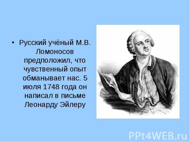 Русский учёный М.В. Ломоносов предположил, что чувственный опыт обманывает нас. 5 июля 1748 года он написал в письме Леонарду Эйлеру Русский учёный М.В. Ломоносов предположил, что чувственный опыт обманывает нас. 5 июля 1748 года он написал в письме…