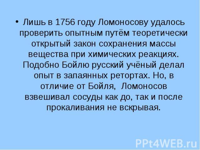 Лишь в 1756 году Ломоносову удалось проверить опытным путём теоретически открытый закон сохранения массы вещества при химических реакциях. Подобно Бойлю русский учёный делал опыт в запаянных ретортах. Но, в отличие от Бойля, Ломоносов взвешивал сосу…