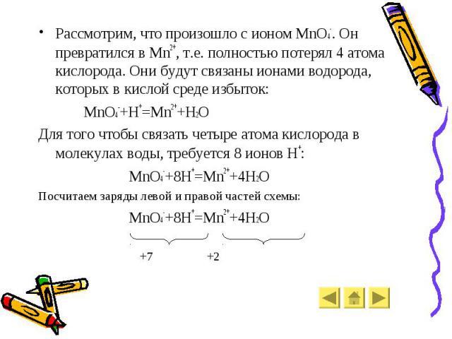 Рассмотрим, что произошло с ионом MnO4-. Он превратился в Mn2+, т.е. полностью потерял 4 атома кислорода. Они будут связаны ионами водорода, которых в кислой среде избыток: Рассмотрим, что произошло с ионом MnO4-. Он превратился в Mn2+, т.е. полност…