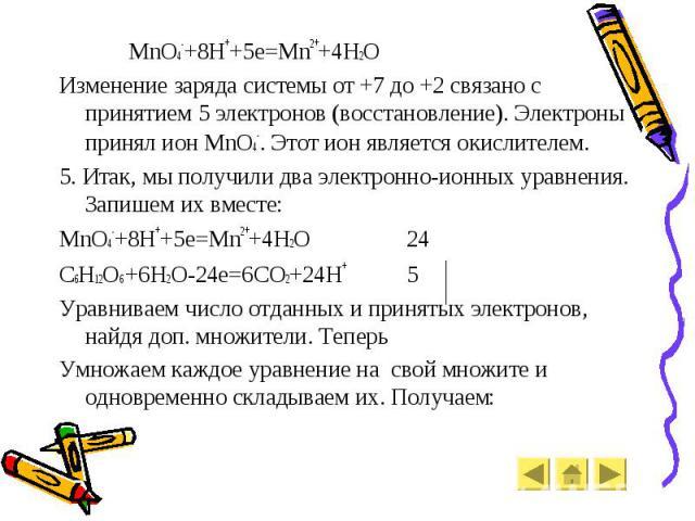 MnO4-+8H++5e=Mn2++4H2O MnO4-+8H++5e=Mn2++4H2O Изменение заряда системы от +7 до +2 связано с принятием 5 электронов (восстановление). Электроны принял ион MnO4-. Этот ион является окислителем. 5. Итак, мы получили два электронно-ионных уравнения. За…
