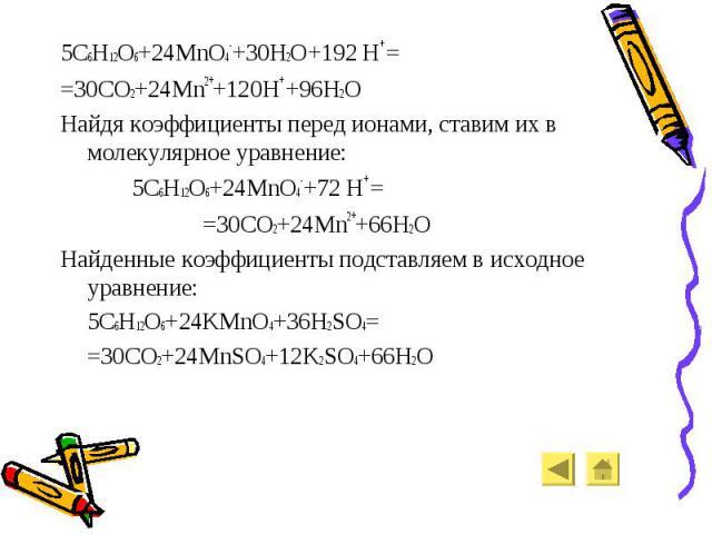 5C6H12O6+24MnO4-+30H2O+192 H+ = 5C6H12O6+24MnO4-+30H2O+192 H+ = =30CO2+24Mn2++120H+ +96H2O Найдя коэффициенты перед ионами, ставим их в молекулярное уравнение: 5C6H12O6+24MnO4-+72 H+ = =30CO2+24Mn2++66H2O Найденные коэффициенты подставляем в исходно…