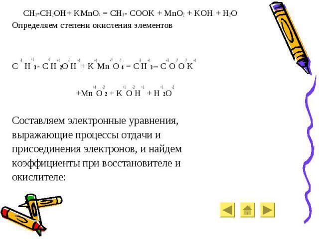 CH3-CH2OH+ KMnO4 = CH3 - COOK + MnO2 + KOH + H2O CH3-CH2OH+ KMnO4 = CH3 - COOK + MnO2 + KOH + H2O Определяем степени окисления элементов C -3 H+13 - C-1H+12O-2H+1+ K+1Mn+7O-24 = C-3H+13 – C+3O-2O-2K+1 +Mn+4O-22 + K+1O-2H+1 + H+12O-2 Составляем элект…