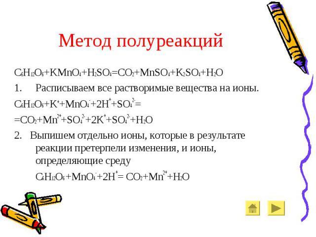 Метод полуреакций C6H12O6+KMnO4+H2SO4=CO2+MnSO4+K2SO4+H2O Расписываем все растворимые вещества на ионы. C6H12O6+K++MnO4-+2H++SO42-= =CO2+Mn2++SO42-+2K++SO42-+H2O 2. Выпишем отдельно ионы, которые в результате реакции претерпели изменения, и ионы, оп…