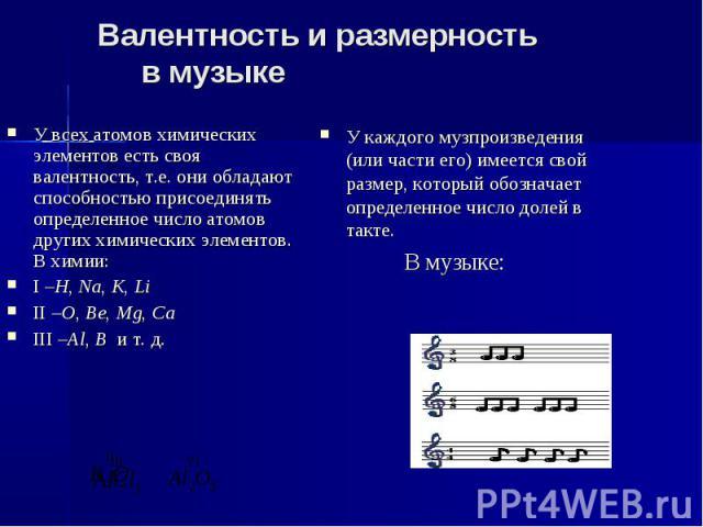 Валентность и размерность в музыке У всех атомов химических элементов есть своя валентность, т.е. они обладают способностью присоединять определенное число атомов других химических элементов. В химии: I –H, Na, K, Li II –O, Be, Mg, Ca III –Al, B и т. д.