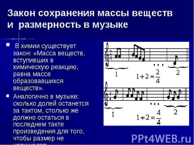 Закон сохранения массы веществ и размерность в музыке В химии существует закон: «Масса веществ, вступивших в химическую реакцию, равна массе образовавшихся веществ». Аналогично в музыке: сколько долей останется за тактом, столько же должно остаться …