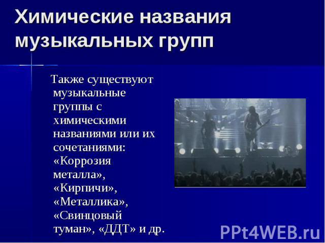 Химические названия музыкальных групп Также существуют музыкальные группы с химическими названиями или их сочетаниями: «Коррозия металла», «Кирпичи», «Металлика», «Свинцовый туман», «ДДТ» и др.