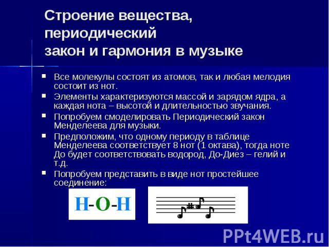 Строение вещества, периодический закон и гармония в музыке Все молекулы состоят из атомов, так и любая мелодия состоит из нот. Элементы характеризуются массой и зарядом ядра, а каждая нота – высотой и длительностью звучания. Попробуем смоделировать …