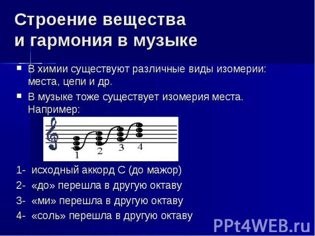 Строение вещества и гармония в музыке В химии существуют различные виды изомерии: места, цепи и др. В музыке тоже существует изомерия места. Например: 1- исходный аккорд С (до мажор) 2- «до» перешла в другую октаву 3- «ми» перешла в другую октаву 4-…