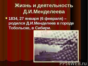 1834, 27 января (6 февраля) – родился Д.И.Менделеев в городе Тобольске, в Сибири