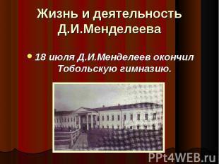 18 июля Д.И.Менделеев окончил Тобольскую гимназию. 18 июля Д.И.Менделеев окончил