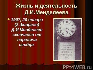 1907, 20 января (2 февраля) Д.И.Менделеев скончался от паралича сердца. 1907, 20