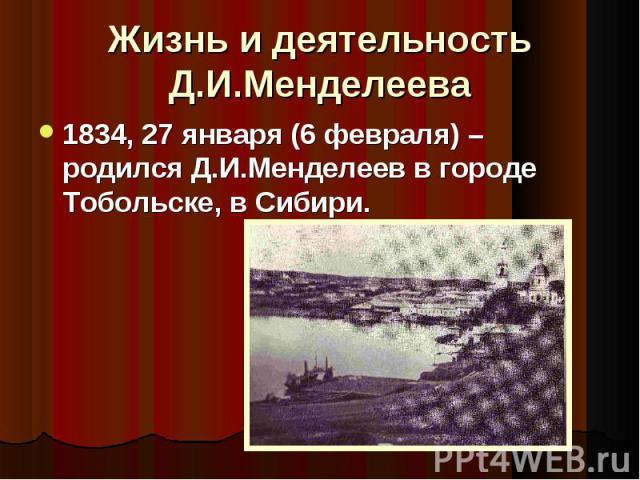 1834, 27 января (6 февраля) – родился Д.И.Менделеев в городе Тобольске, в Сибири. 1834, 27 января (6 февраля) – родился Д.И.Менделеев в городе Тобольске, в Сибири.